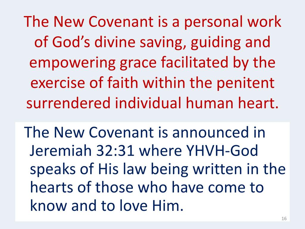 The New Covenant is a personal work of God's divine saving, guiding and empowering grace facilitated by the exercise of faith within the penitent surrendered individual human heart.