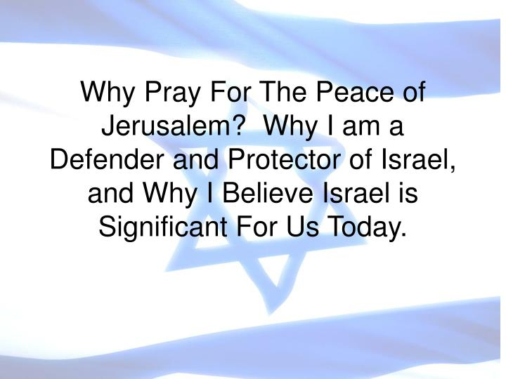 Why Pray For The Peace of Jerusalem?  Why I am a Defender and Protector of Israel, and Why I Believe...