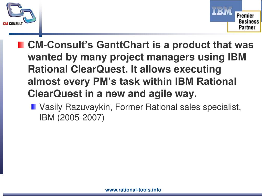 CM-Consult's GanttChart is a product that was wanted by many project managers using IBM Rational ClearQuest. It allows executing almost every PM's task within IBM Rational ClearQuest in a new and agile way.