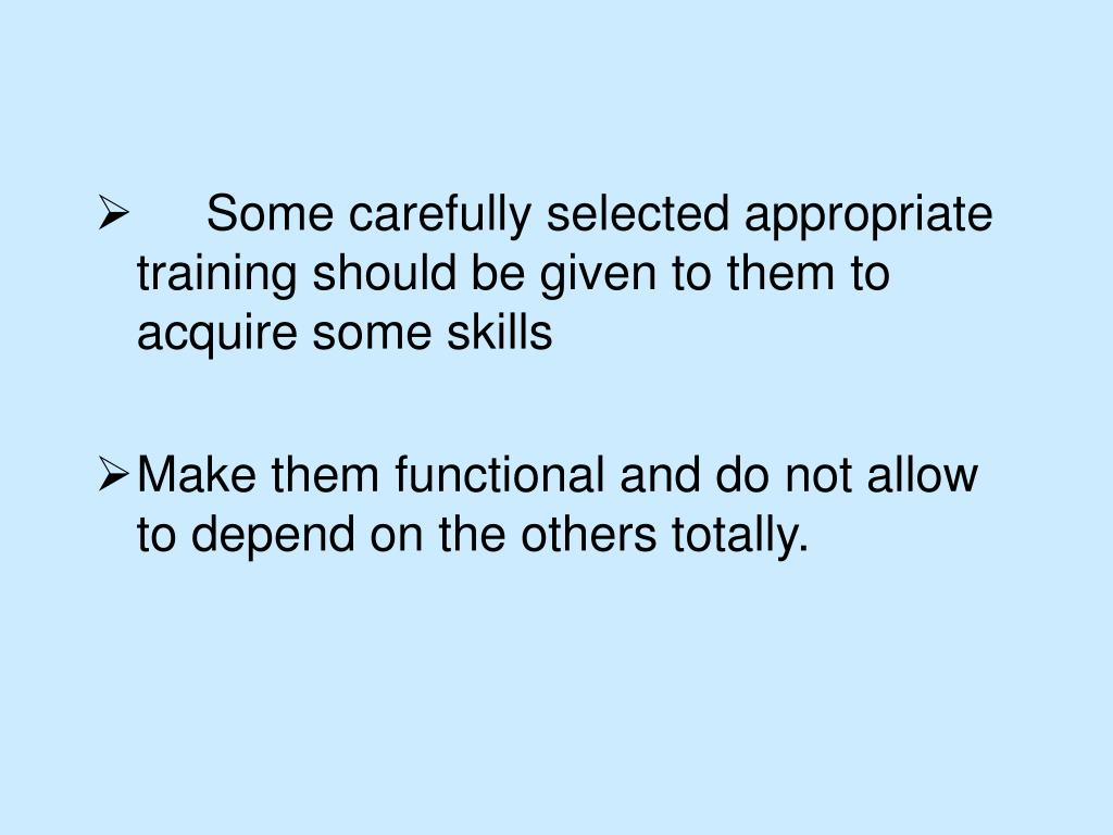 Some carefully selected appropriate training should be given to them to acquire some skills
