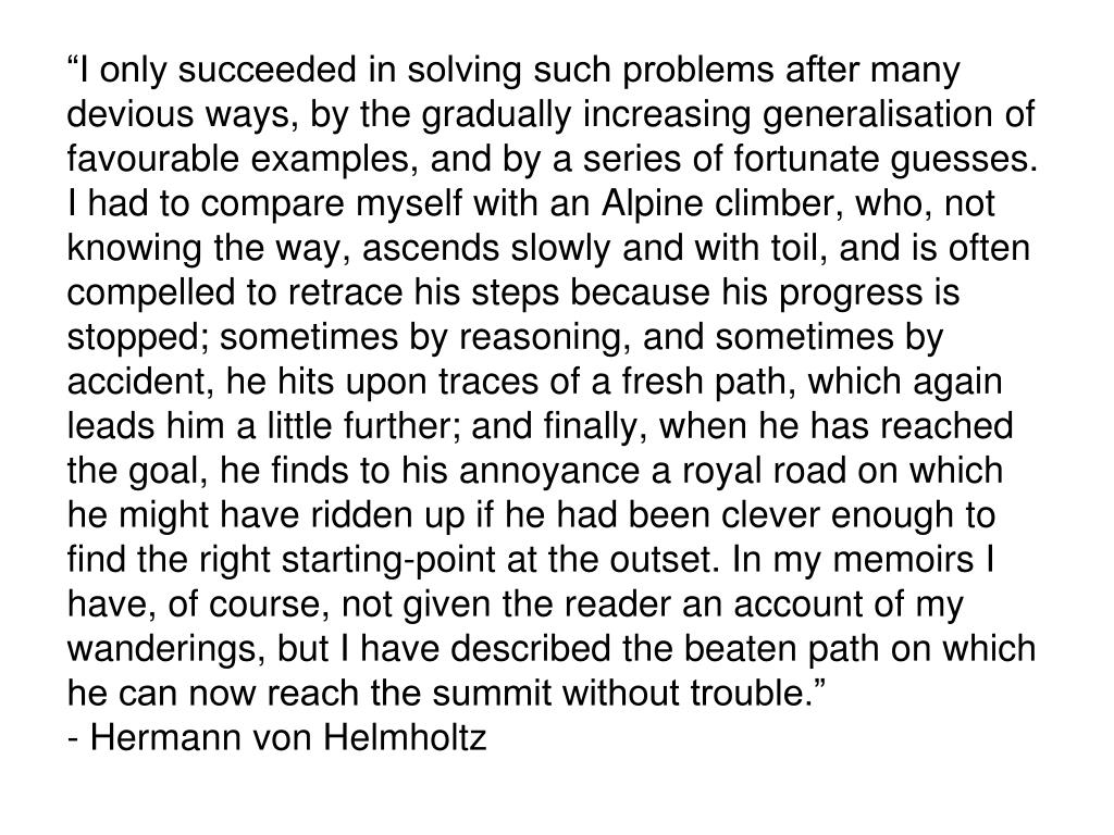 """""""I only succeeded in solving such problems after many devious ways, by the gradually increasing generalisation of favourable examples, and by a series of fortunate guesses. I had to compare myself with an Alpine climber, who, not knowing the way, ascends slowly and with toil, and is often compelled to retrace his steps because his progress is stopped; sometimes by reasoning, and sometimes by accident, he hits upon traces of a fresh path, which again leads him a little further; and finally, when he has reached the goal, he finds to his annoyance a royal road on which he might have ridden up if he had been clever enough to find the right starting-point at the outset. In my memoirs I have, of course, not given the reader an account of my wanderings, but I have described the beaten path on which he can now reach the summit without trouble."""""""