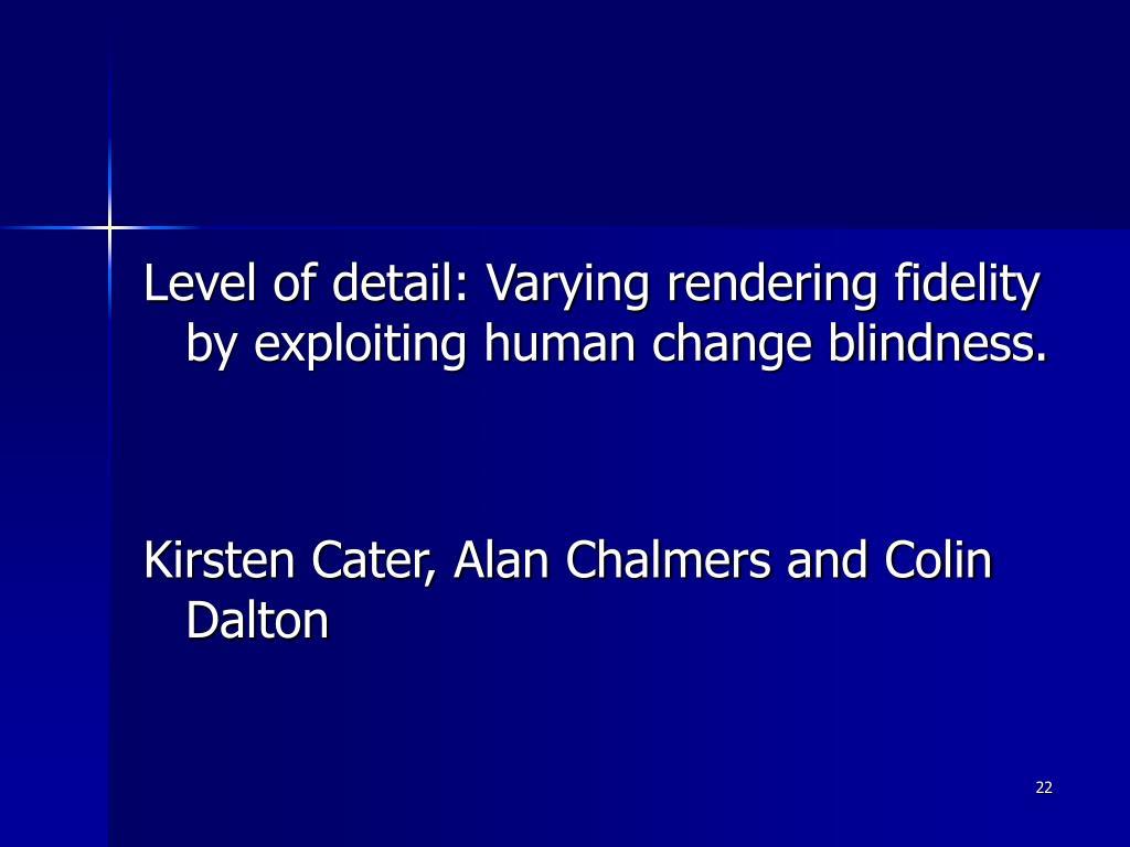 Level of detail: Varying rendering fidelity by exploiting human change blindness.