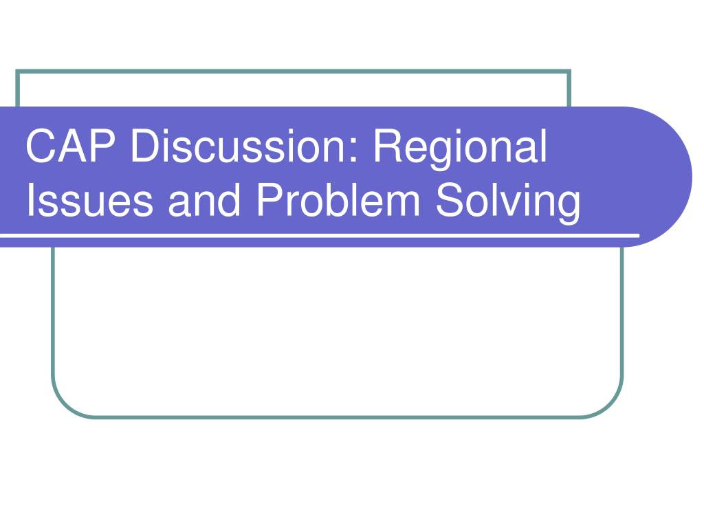 CAP Discussion: Regional Issues and Problem Solving