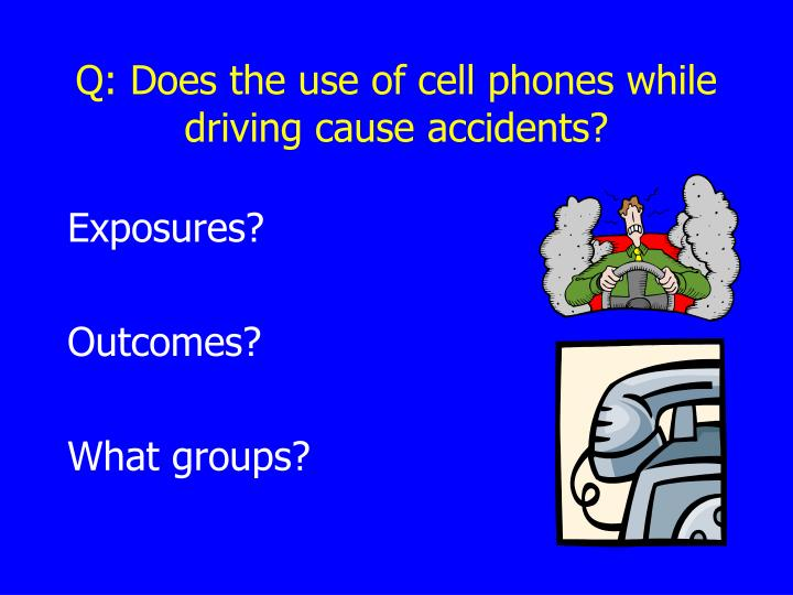 Q: Does the use of cell phones while driving cause accidents?