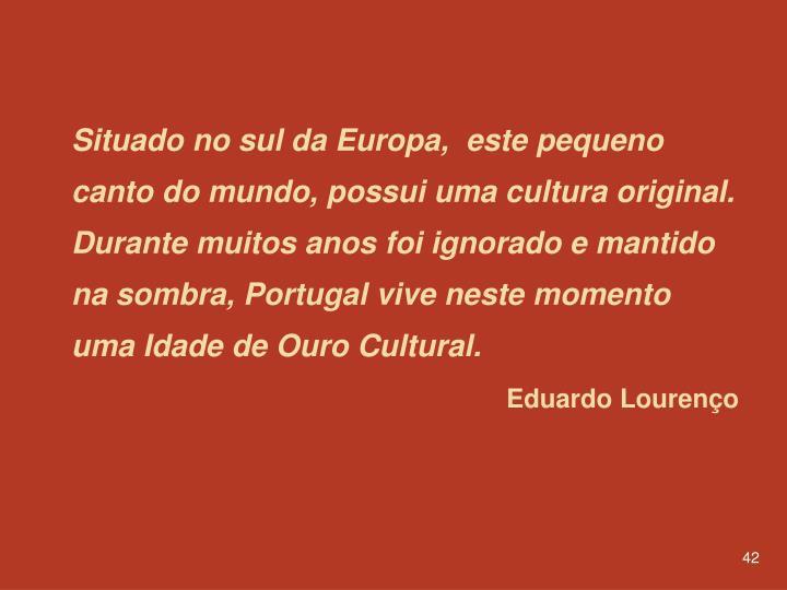 Situado no sul da Europa,  este pequeno canto do mundo, possui uma cultura original. Durante muitos anos foi ignorado e mantido na sombra, Portugal vive neste momento uma Idade de Ouro Cultural.