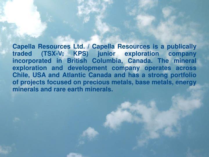 Capella Resources Ltd. / Capella Resources is a publically traded (TSX-V: KPS) junior exploration co...