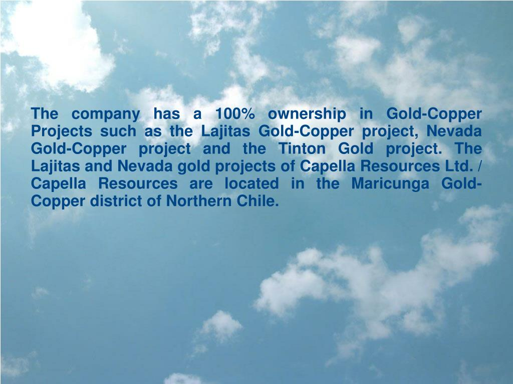 The company has a 100% ownership in Gold-Copper Projects such as the Lajitas Gold-Copper project, Nevada Gold-Copper project and the Tinton Gold project. The Lajitas and Nevada gold projects of Capella Resources Ltd. / Capella Resources are located in the Maricunga Gold-Copper district of Northern Chile.
