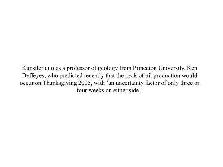 Kunstler quotes a professor of geology from Princeton University, Ken Deffeyes, who predicted recent...