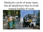 handcarts can be of many types but all should have bins to avoid manual loading of waste