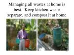 managing all wastes at home is best keep kitchen waste separate and compost it at home