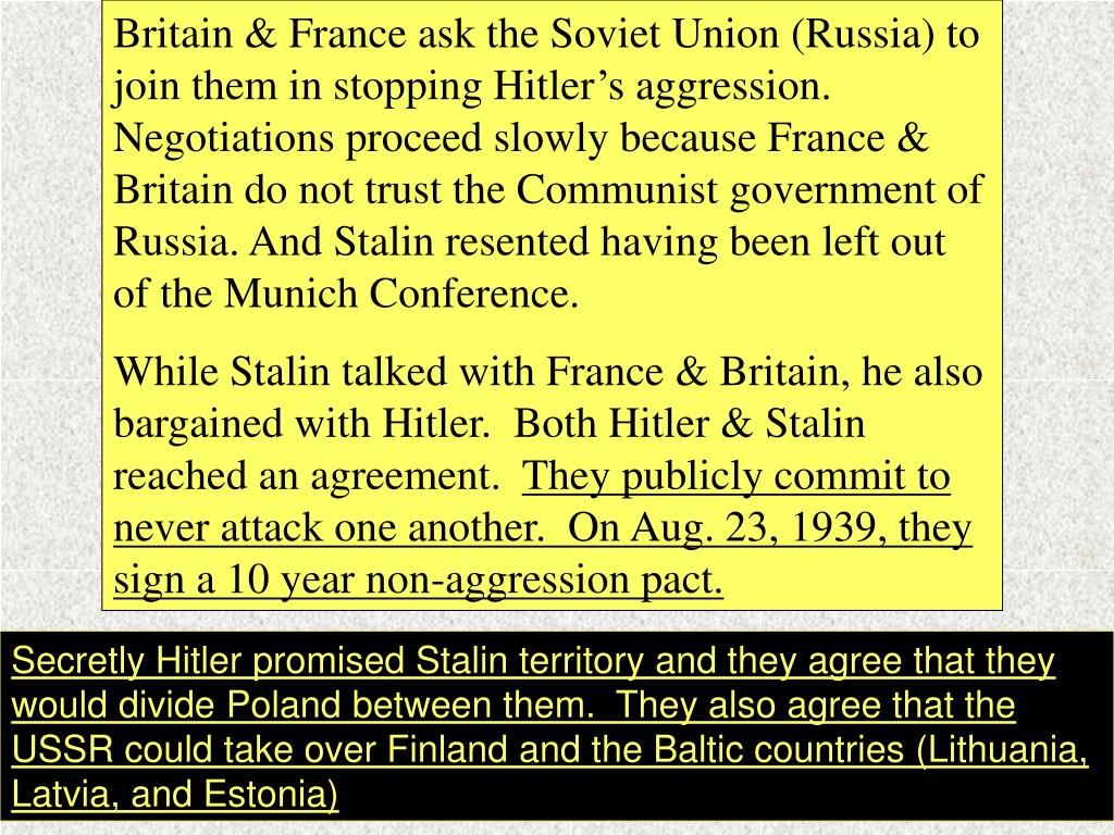 Britain & France ask the Soviet Union (Russia) to join them in stopping Hitler's aggression.  Negotiations proceed slowly because France & Britain do not trust the Communist government of Russia. And Stalin resented having been left out of the Munich Conference.