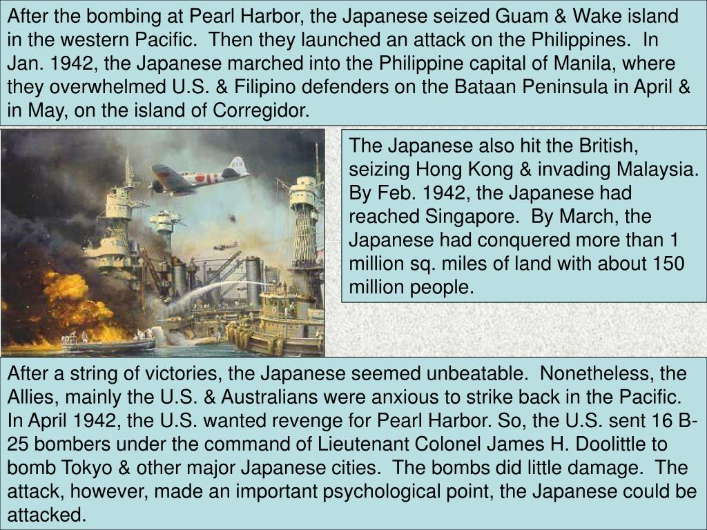 After the bombing at Pearl Harbor, the Japanese seized Guam & Wake island in the western Pacific.  Then they launched an attack on the Philippines.  In Jan. 1942, the Japanese marched into the Philippine capital of Manila, where they overwhelmed U.S. & Filipino defenders on the Bataan Peninsula in April & in May, on the island of Corregidor.