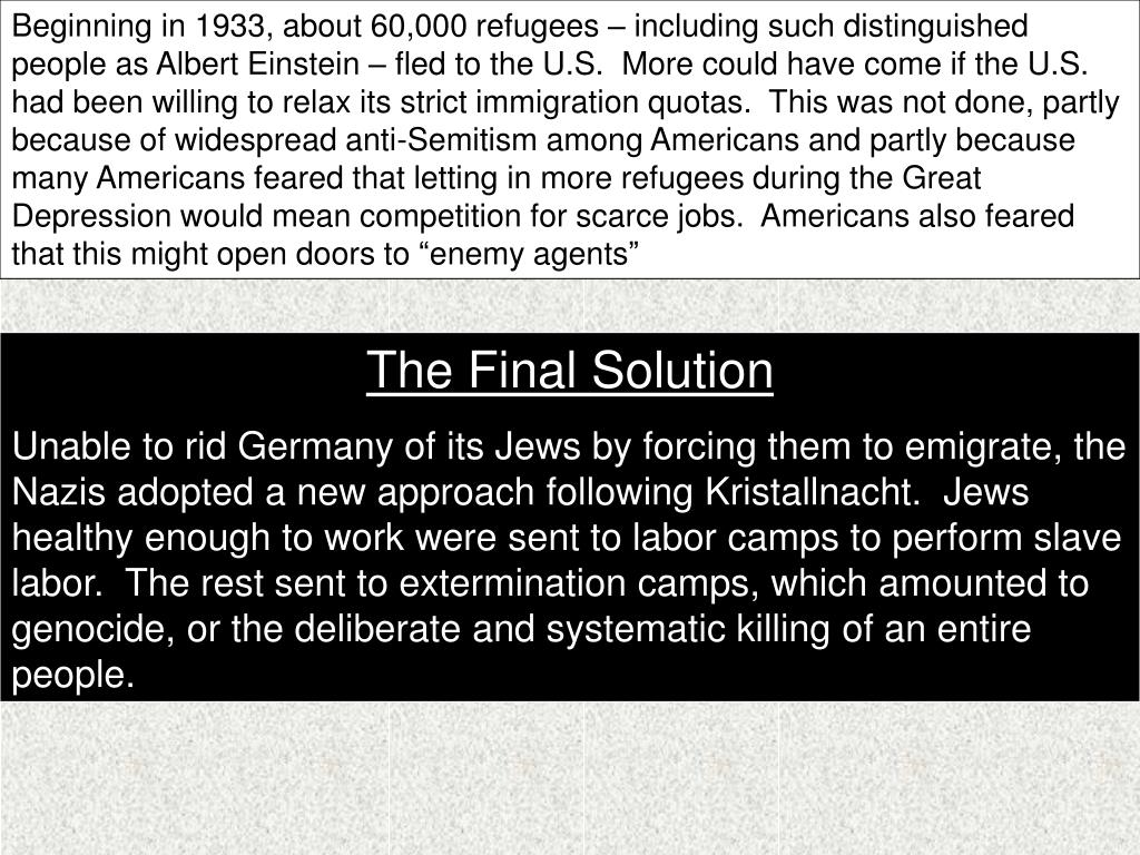 """Beginning in 1933, about 60,000 refugees – including such distinguished people as Albert Einstein – fled to the U.S.  More could have come if the U.S. had been willing to relax its strict immigration quotas.  This was not done, partly because of widespread anti-Semitism among Americans and partly because many Americans feared that letting in more refugees during the Great Depression would mean competition for scarce jobs.  Americans also feared that this might open doors to """"enemy agents"""""""