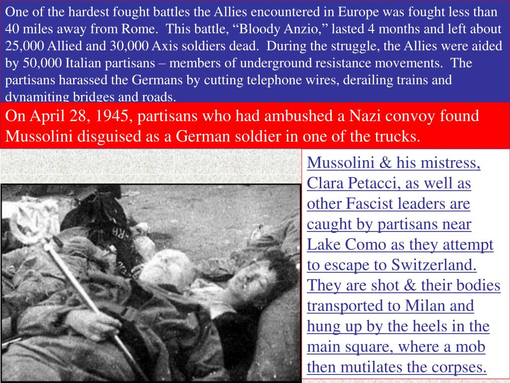 """One of the hardest fought battles the Allies encountered in Europe was fought less than 40 miles away from Rome.  This battle, """"Bloody Anzio,"""" lasted 4 months and left about 25,000 Allied and 30,000 Axis soldiers dead.  During the struggle, the Allies were aided by 50,000 Italian partisans – members of underground resistance movements.  The partisans harassed the Germans by cutting telephone wires, derailing trains and dynamiting bridges and roads."""