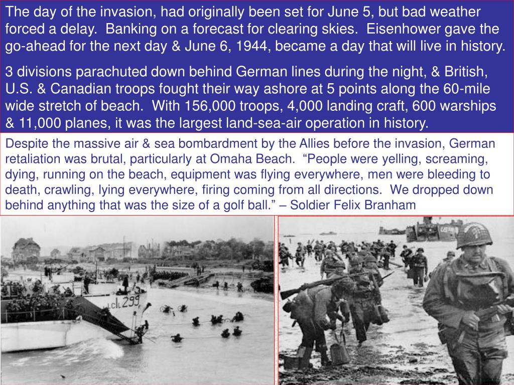 The day of the invasion, had originally been set for June 5, but bad weather forced a delay.  Banking on a forecast for clearing skies.  Eisenhower gave the go-ahead for the next day & June 6, 1944, became a day that will live in history.