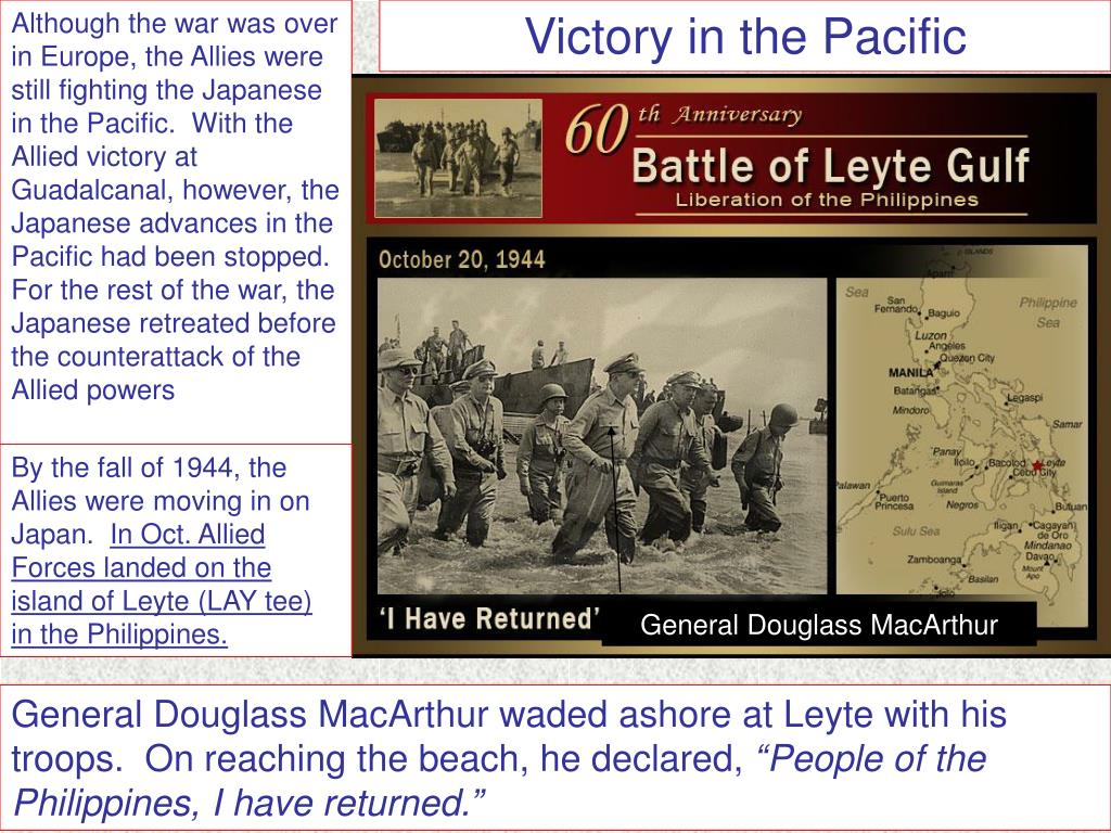 Although the war was over in Europe, the Allies were still fighting the Japanese in the Pacific.  With the Allied victory at Guadalcanal, however, the Japanese advances in the Pacific had been stopped.  For the rest of the war, the Japanese retreated before the counterattack of the Allied powers