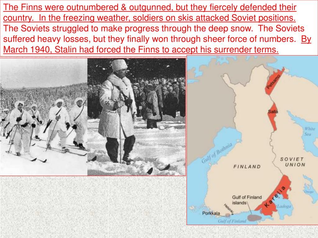 The Finns were outnumbered & outgunned, but they fiercely defended their country.  In the freezing weather, soldiers on skis attacked Soviet positions.