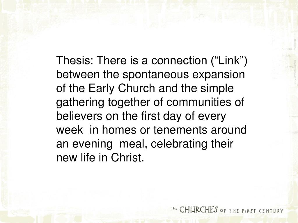 "Thesis: There is a connection (""Link"") between the spontaneous expansion of the Early Church and the simple gathering together of communities of believers on the first day of every week  in homes or tenements around an evening  meal, celebrating their new life in Christ."