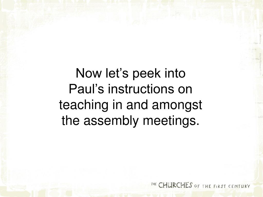 Now let's peek into Paul's instructions on teaching in and amongst the assembly meetings.