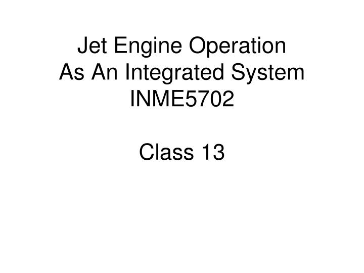 jet engine operation as an integrated system inme5702 class 13 n.