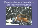 we were a leader in the early ski and snowmobile industries