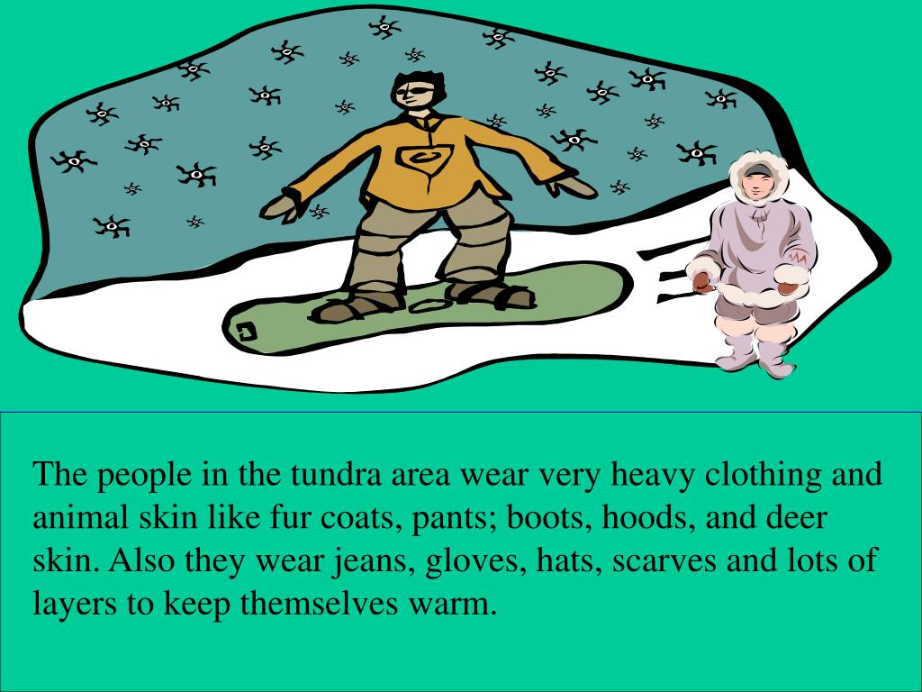 The people in the tundra area wear very heavy clothing and animal skin like fur coats, pants; boots, hoods, and deer skin. Also they wear jeans, gloves, hats, scarves and lots of layers to keep themselves warm.