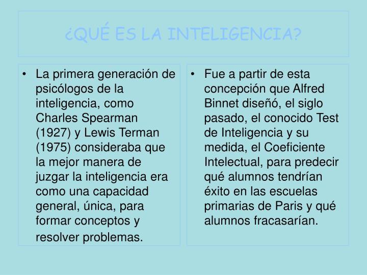 La primera generación de psicólogos de la inteligencia, como Charles Spearman (1927) y Lewis Terman (1975) consideraba que la mejor manera de juzgar la inteligencia era como una capacidad general, única, para formar conceptos y resolver problemas.