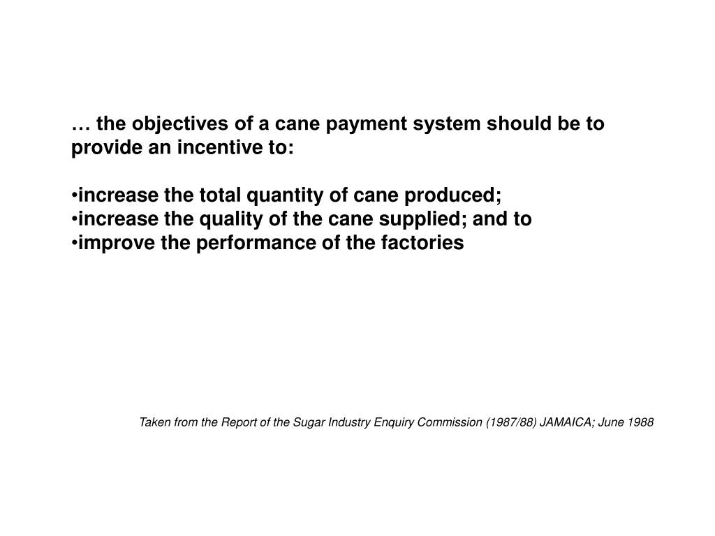 … the objectives of a cane payment system should be to provide an incentive to: