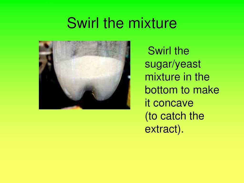 Swirl the mixture
