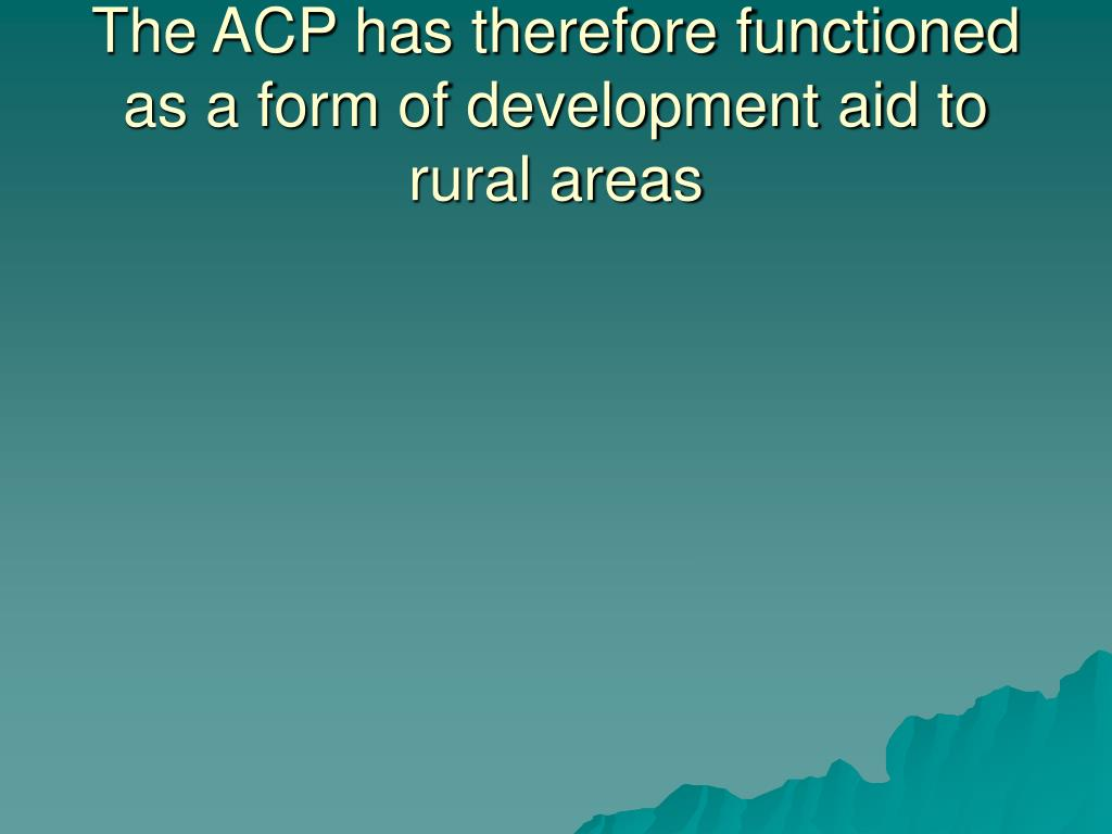 The ACP has therefore functioned as a form of development aid to rural areas