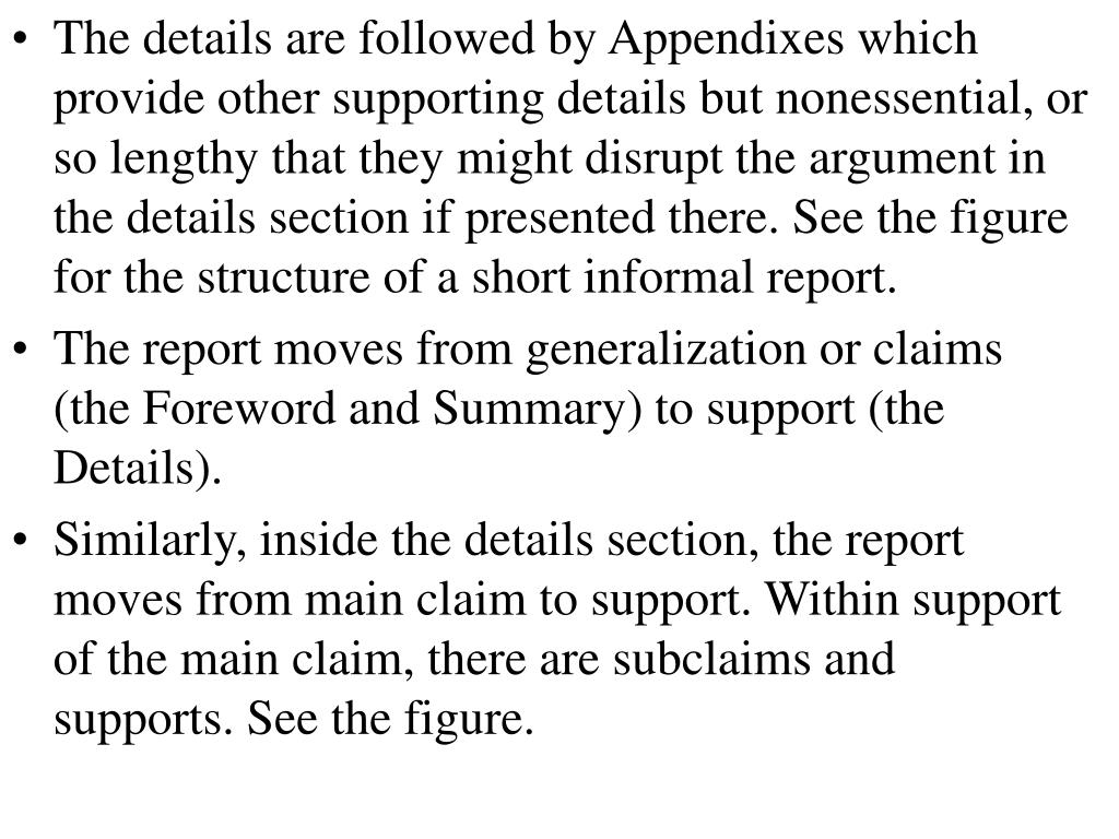 The details are followed by Appendixes which provide other supporting details but nonessential, or so lengthy that they might disrupt the argument in the details section if presented there. See the figure for the structure of a short informal report.