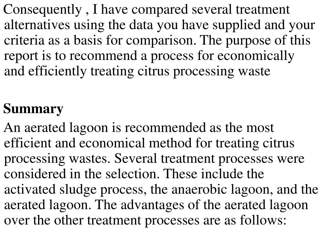 Consequently , I have compared several treatment alternatives using the data you have supplied and your criteria as a basis for comparison. The purpose of this report is to recommend a process for economically and efficiently treating citrus processing waste