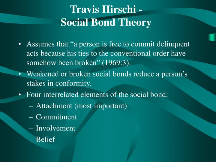 ?social bond theory essay The final type of social bond identified by hirschi is belief,which refers to the degree to which one adheres to the values associated with behaviors that conform to the law the assumption being that the more.