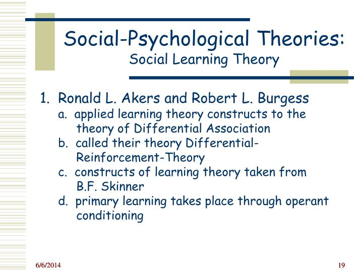 akers social learning theory The development of social learning theory can be traced back to the work of robert l burgess and ronald l akers in 1966, as presented in their work entitled a differential association-reinforcement theory of criminal behaviour this work combined the earlier sociological theory of differential association with the developmental psychological theory of reinforcement.