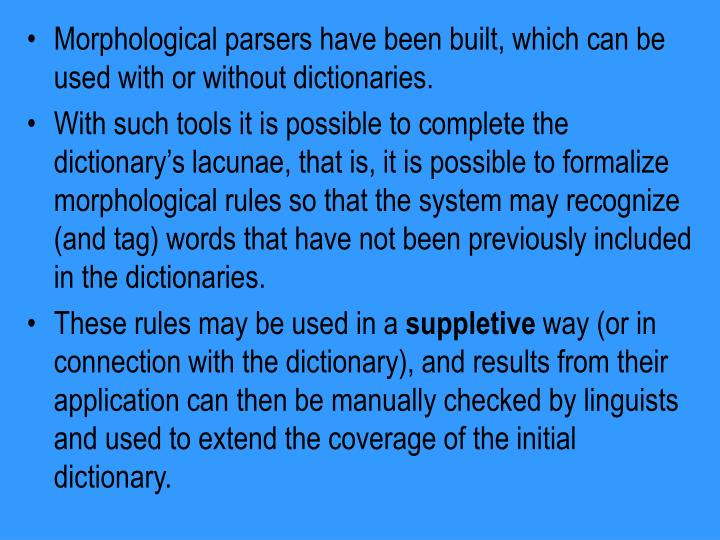 Morphological parsers have been built, which can be used with or without dictionaries.