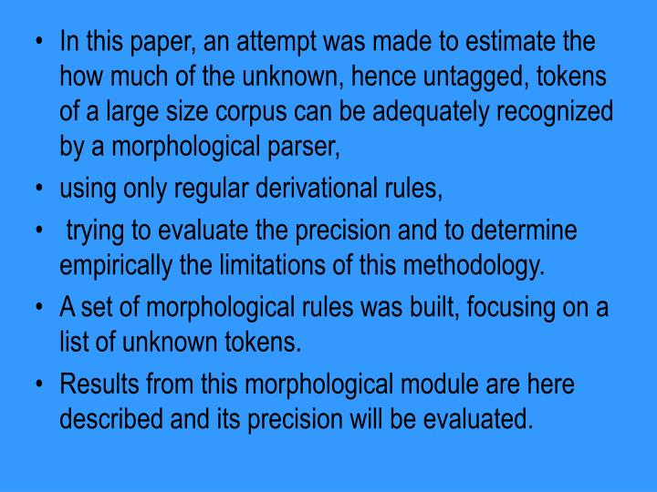 In this paper, an attempt was made to estimate the how much of the unknown, hence untagged, tokens of a large size corpus can be adequately recognized by a morphological parser,