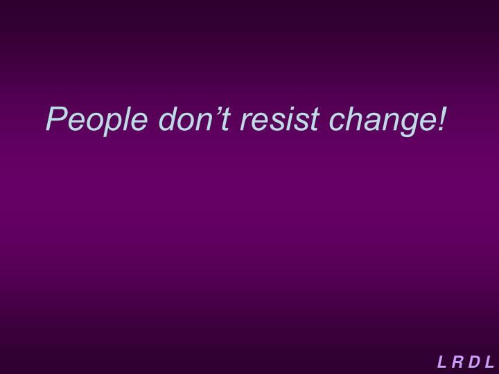 people don't resist change they resist People don't resist change they resist loss a pastor's reflection i love this phrase it makes so much sense and more, it's one of those.