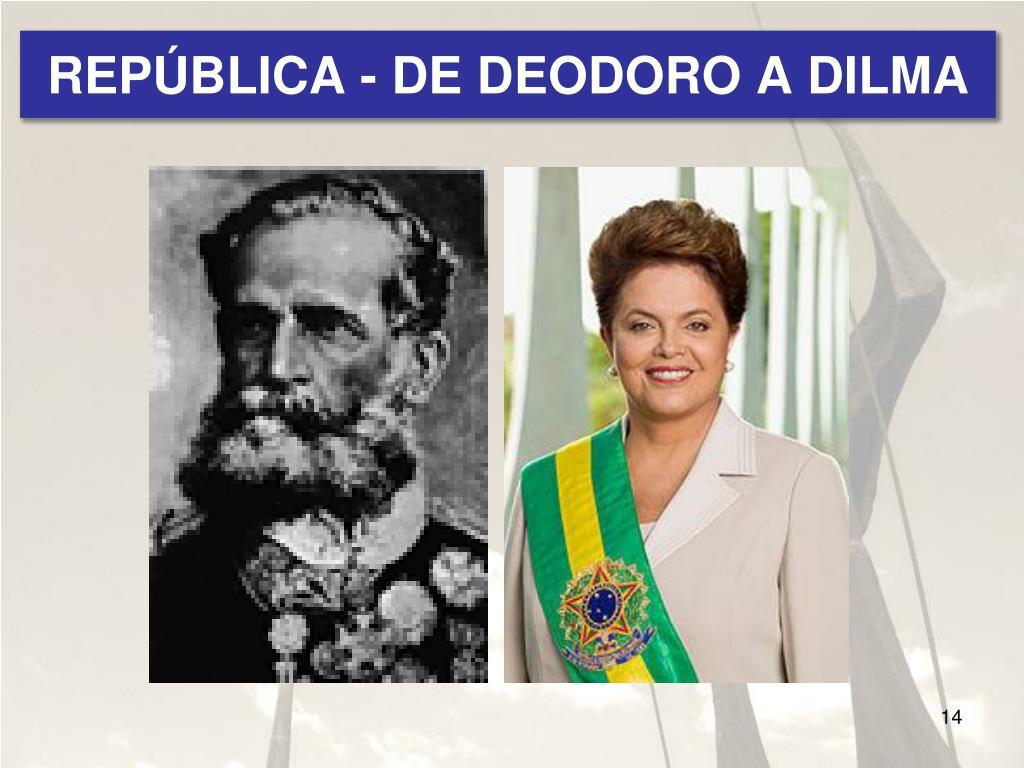 REPÚBLICA - DE DEODORO A DILMA