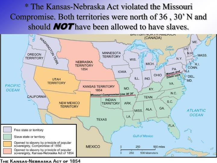 * The Kansas-Nebraska Act violated the Missouri Compromise. Both territories were north of 36 , 30' N and should