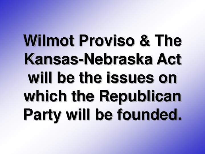 Wilmot Proviso & The Kansas-Nebraska Act will be the issues on which the Republican Party will be founded.