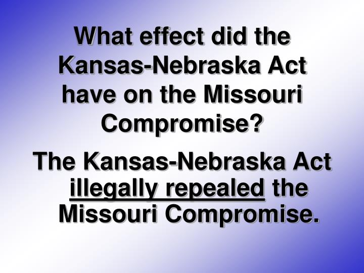What effect did the Kansas-Nebraska Act have on the Missouri Compromise?