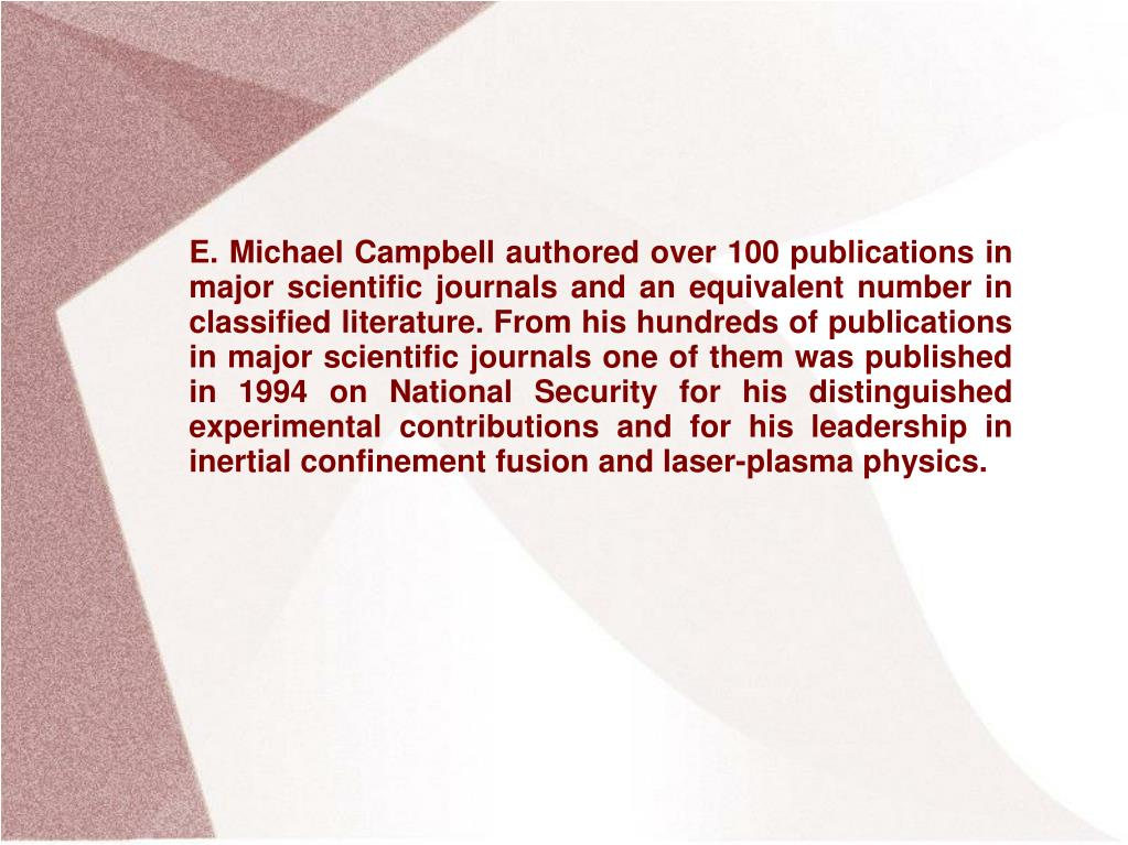 E. Michael Campbell authored over 100 publications in major scientific journals and an equivalent number in classified literature. From his hundreds of publications in major scientific journals one of them was published in 1994 on National Security for his distinguished experimental contributions and for his leadership in inertial confinement fusion and laser-plasma physics.