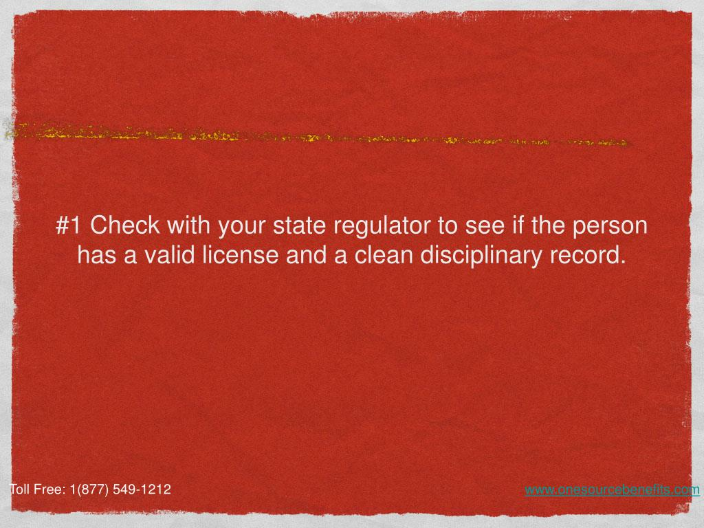 #1 Check with your state regulator to see if the person has a valid license and a clean disciplinary record.