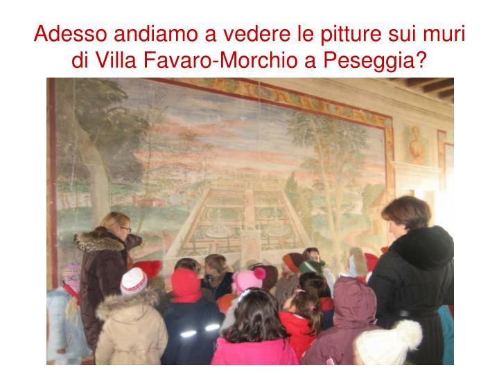 Adesso andiamo a vedere le pitture sui muri di Villa Favaro-Morchio a Peseggia?