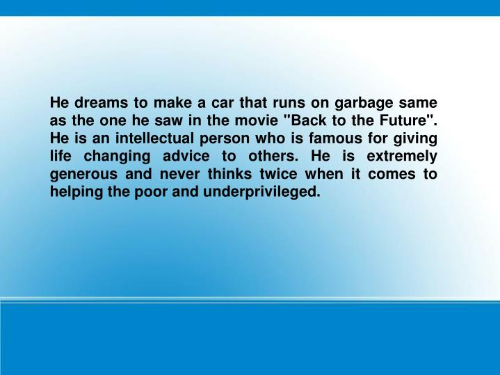 """He dreams to make a car that runs on garbage same as the one he saw in the movie """"Back to the Future..."""