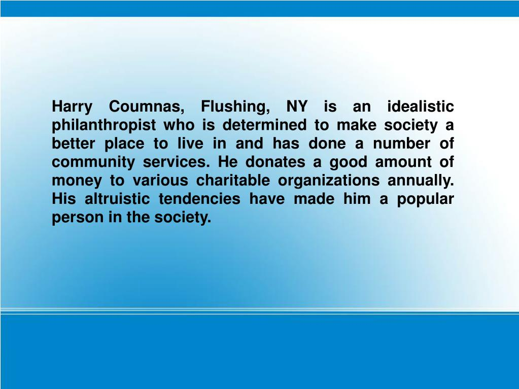 Harry Coumnas, Flushing, NY is an idealistic philanthropist who is determined to make society a better place to live in and has done a number of community services. He donates a good amount of money to various charitable organizations annually. His altruistic tendencies have made him a popular person in the society.