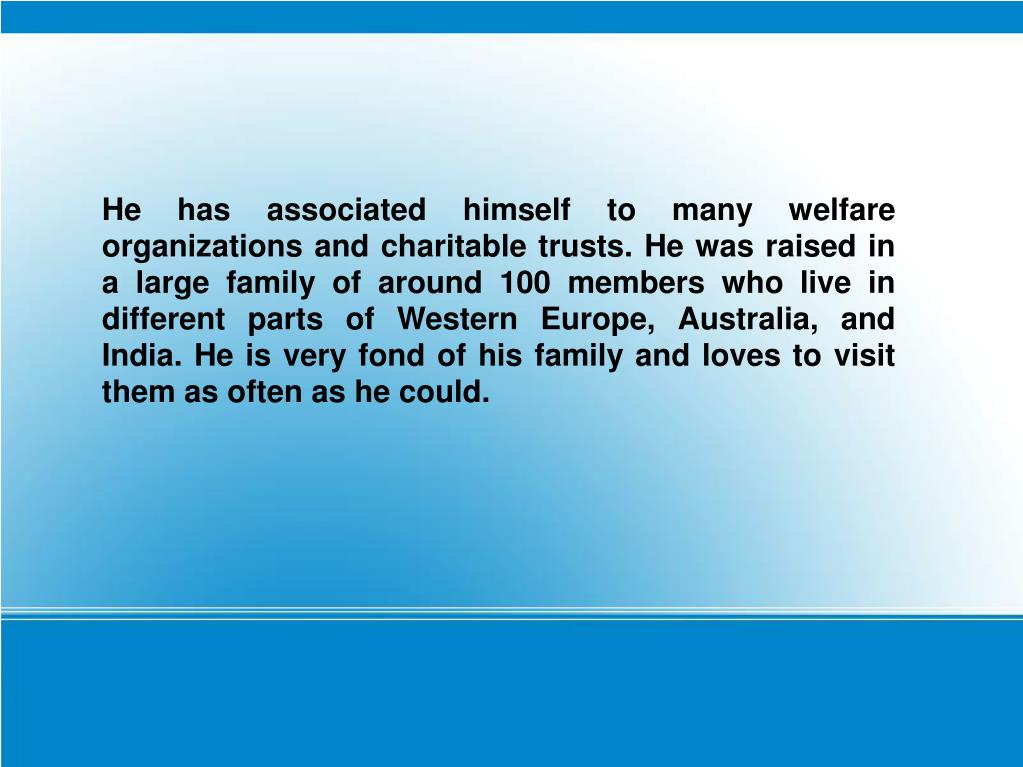 He has associated himself to many welfare organizations and charitable trusts. He was raised in a large family of around 100 members who live in different parts of Western Europe, Australia, and India. He is very fond of his family and loves to visit them as often as he could.