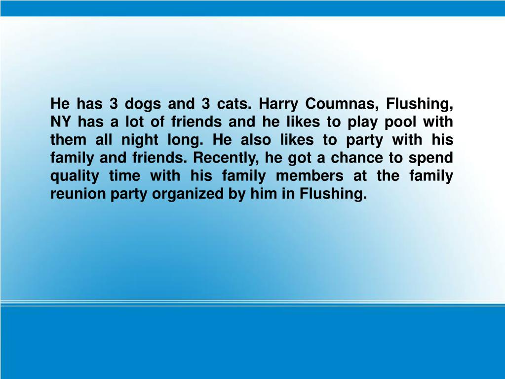 He has 3 dogs and 3 cats. Harry Coumnas, Flushing, NY has a lot of friends and he likes to play pool with them all night long. He also likes to party with his family and friends. Recently, he got a chance to spend quality time with his family members at the family reunion party organized by him in Flushing.
