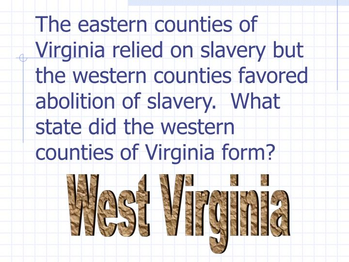 The eastern counties of Virginia relied on slavery but the western counties favored abolition of slavery.  What state did the western counties of Virginia form?