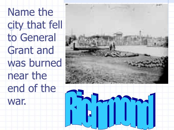 Name the city that fell to General Grant and was burned near the end of the war.